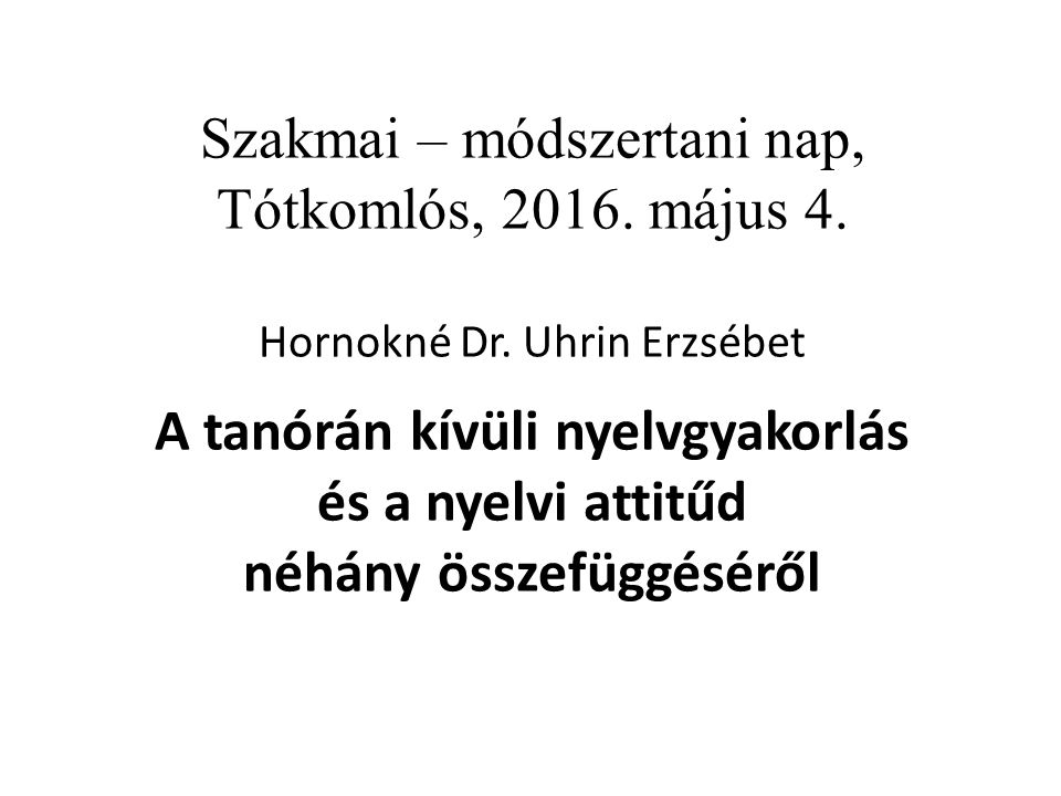 Szakmai – módszertani nap, Tótkomlós, 2016. május 4. Hornokné Dr. Uhrin Erzsébet A tanórán kívüli nyelvgyakorlás és a nyelvi attitűd néhány összefüggé