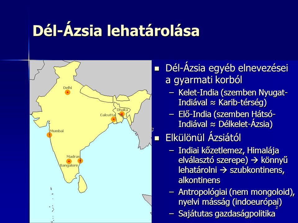 2 Dél-Ázsia lehatárolása Dél-Ázsia egyéb elnevezései a gyarmati korból Dél-Ázsia egyéb elnevezései a gyarmati korból –Kelet-India (szemben Nyugat- Indiával ≈ Karib-térség) –Elő-India (szemben Hátsó- Indiával ≈ Délkelet-Ázsia) Elkülönül Ázsiától Elkülönül Ázsiától –Indiai kőzetlemez, Himalája elválasztó szerepe)  könnyű lehatárolni  szubkontinens, alkontinens –Antropológiai (nem mongoloid), nyelvi másság (indoeurópai) –Sajátutas gazdaságpolitika India Maldív- szigetek Srí Lanka Nepál Bhután Banglades