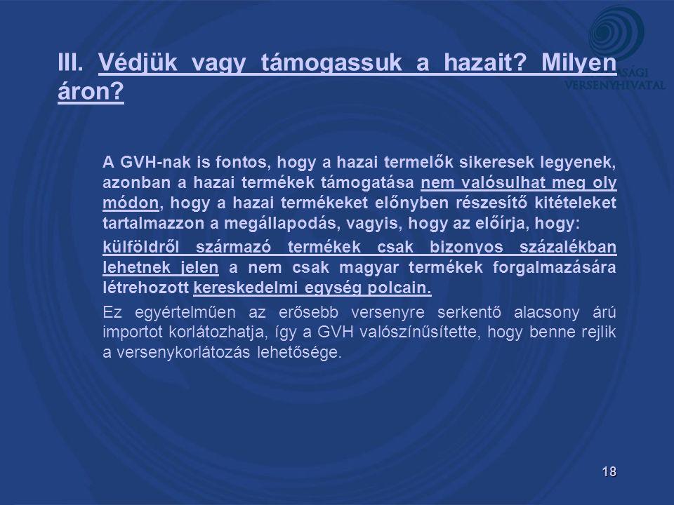 18 A GVH-nak is fontos, hogy a hazai termelők sikeresek legyenek, azonban a hazai termékek támogatása nem valósulhat meg oly módon, hogy a hazai termékeket előnyben részesítő kitételeket tartalmazzon a megállapodás, vagyis, hogy az előírja, hogy: külföldről származó termékek csak bizonyos százalékban lehetnek jelen a nem csak magyar termékek forgalmazására létrehozott kereskedelmi egység polcain.