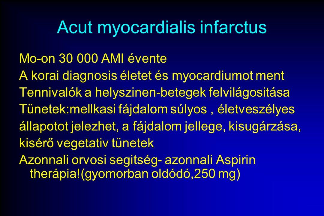 Acut myocardialis infarctus Mo-on 30 000 AMI évente A korai diagnosis életet és myocardiumot ment Tennivalók a helyszinen-betegek felvilágositása Tünetek:mellkasi fájdalom súlyos, életveszélyes állapotot jelezhet, a fájdalom jellege, kisugárzása, kisérő vegetativ tünetek Azonnali orvosi segitség- azonnali Aspirin therápia!(gyomorban oldódó,250 mg)