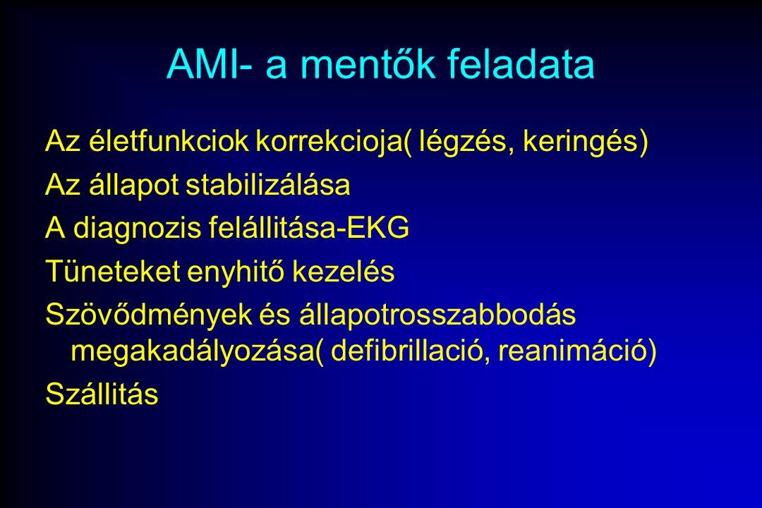 AMI- a mentők feladata Az életfunkciok korrekcioja( légzés, keringés) Az állapot stabilizálása A diagnozis felállitása-EKG Tüneteket enyhitő kezelés Szövődmények és állapotrosszabbodás megakadályozása( defibrillació, reanimáció) Szállitás