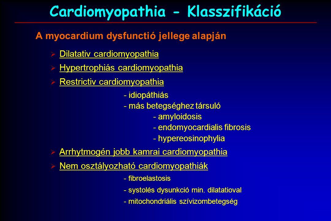 Cardiomyopathia - Klasszifikáció A myocardium dysfunctió jellege alapján  Dilatativ cardiomyopathia  Hypertrophiás cardiomyopathia  Restrictiv cardiomyopathia - idiopáthiás - más betegséghez társuló - amyloidosis - endomyocardialis fibrosis - hypereosinophylia  Arrhytmogén jobb kamrai cardiomyopathia  Nem osztályozható cardiomyopathiák - fibroelastosis - systolés dysunkció min.
