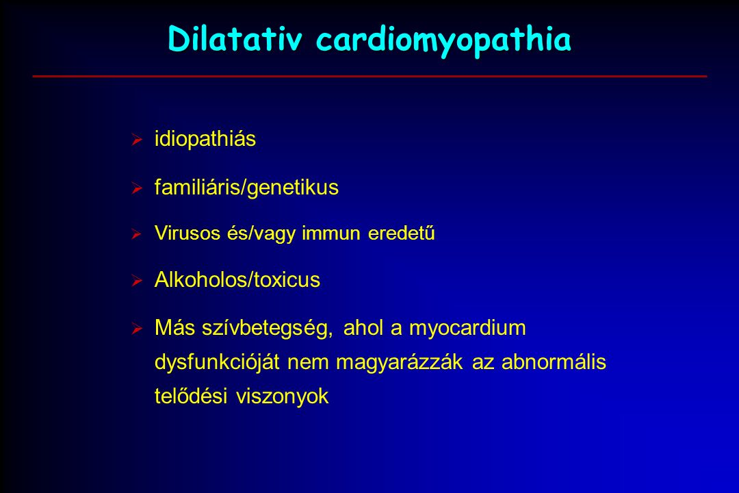 Dilatativ cardiomyopathia  idiopathiás  familiáris/genetikus  Virusos és/vagy immun eredetű  Alkoholos/toxicus  Más szívbetegség, ahol a myocardium dysfunkcióját nem magyarázzák az abnormális telődési viszonyok