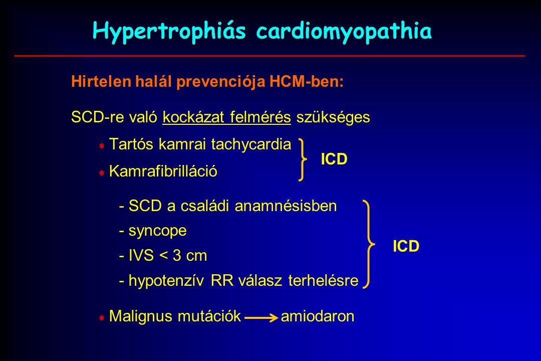 Hypertrophiás cardiomyopathia Hirtelen halál prevenciója HCM-ben: SCD-re való kockázat felmérés szükséges  Tartós kamrai tachycardia  Kamrafibrilláció - SCD a családi anamnésisben - syncope - IVS < 3 cm - hypotenzív RR válasz terhelésre  Malignus mutációk amiodaron ICD