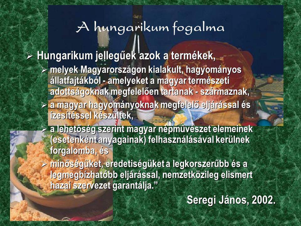 A hungarikum fogalma  Hungarikum jellegűek azok a termékek,  melyek Magyarországon kialakult, hagyományos állatfajtákból - amelyeket a magyar természeti adottságoknak megfelelően tartanak - származnak,  a magyar hagyományoknak megfelelő eljárással és ízesítéssel készültek,  a lehetőség szerint magyar népművészet elemeinek (esetenként anyagainak) felhasználásával kerülnek forgalomba, és  minőségüket, eredetiségüket a legkorszerűbb és a legmegbízhatóbb eljárással, nemzetközileg elismert hazai szervezet garantálja. Seregi János, 2002.
