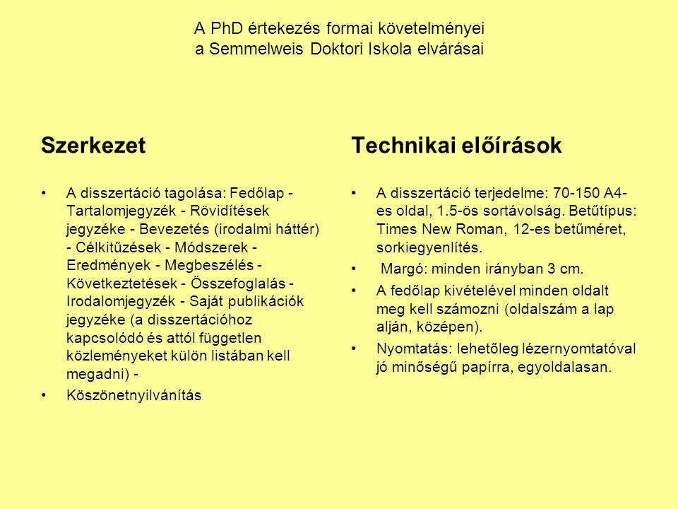 A PhD értekezés formai követelményei a Semmelweis Doktori Iskola elvárásai Szerkezet A disszertáció tagolása: Fedőlap - Tartalomjegyzék - Rövidítések jegyzéke - Bevezetés (irodalmi háttér) - Célkitűzések - Módszerek - Eredmények - Megbeszélés - Következtetések - Összefoglalás - Irodalomjegyzék - Saját publikációk jegyzéke (a disszertációhoz kapcsolódó és attól független közleményeket külön listában kell megadni) - Köszönetnyilvánítás Technikai előírások A disszertáció terjedelme: 70-150 A4- es oldal, 1.5-ös sortávolság.