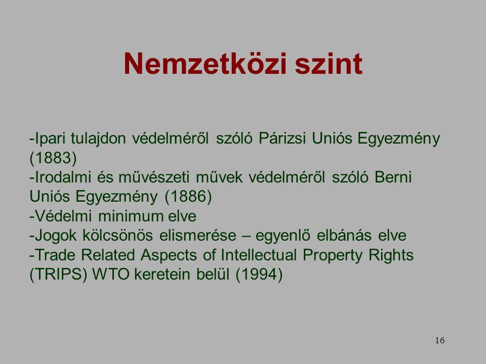 16 Nemzetközi szint -Ipari tulajdon védelméről szóló Párizsi Uniós Egyezmény (1883) -Irodalmi és művészeti művek védelméről szóló Berni Uniós Egyezmény (1886) -Védelmi minimum elve -Jogok kölcsönös elismerése – egyenlő elbánás elve -Trade Related Aspects of Intellectual Property Rights (TRIPS) WTO keretein belül (1994)