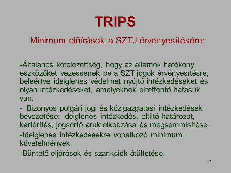 17 TRIPS Minimum előírások a SZTJ érvényesítésére: -Általános kötelezettség, hogy az államok hatékony eszközöket vezessenek be a SZT jogok érvényesítésre, beleértve ideiglenes védelmet nyújtó intézkedéseket és olyan intézkedéseket, amelyeknek elrettentő hatásuk van.