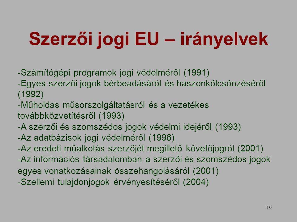 19 Szerzői jogi EU – irányelvek -Számítógépi programok jogi védelméről (1991) -Egyes szerzői jogok bérbeadásáról és haszonkölcsönzéséről (1992) -Műholdas műsorszolgáltatásról és a vezetékes továbbközvetítésről (1993) -A szerzői és szomszédos jogok védelmi idejéről (1993) -Az adatbázisok jogi védelméről (1996) -Az eredeti műalkotás szerzőjét megillető követőjogról (2001) -Az információs társadalomban a szerzői és szomszédos jogok egyes vonatkozásainak összehangolásáról (2001) -Szellemi tulajdonjogok érvényesítéséről (2004)