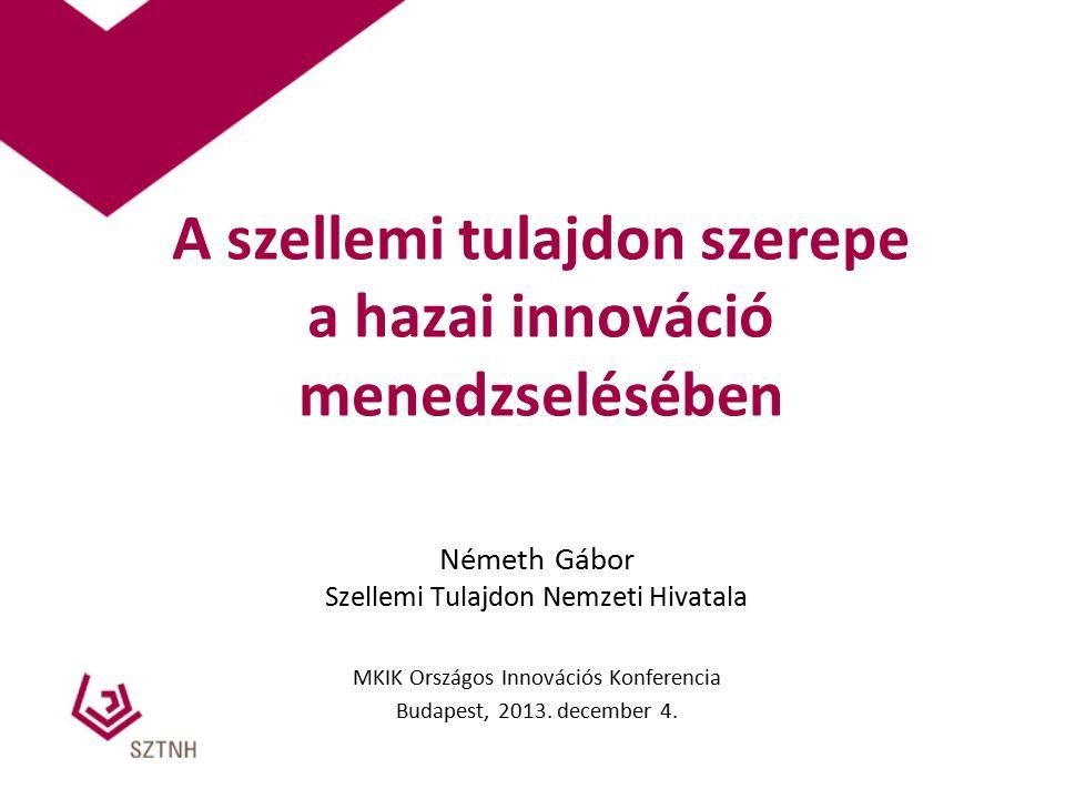 A szellemi tulajdon szerepe a hazai innováció menedzselésében Németh Gábor Szellemi Tulajdon Nemzeti Hivatala MKIK Országos Innovációs Konferencia Budapest, 2013.