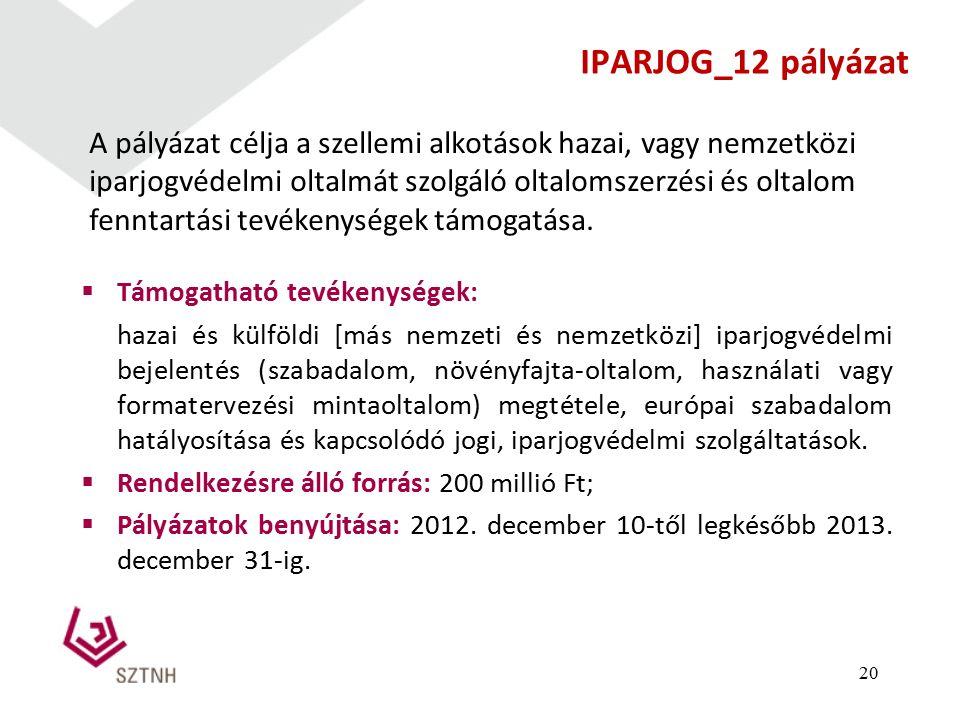 IPARJOG_12 pályázat  Támogatható tevékenységek: hazai és külföldi [más nemzeti és nemzetközi] iparjogvédelmi bejelentés (szabadalom, növényfajta-oltalom, használati vagy formatervezési mintaoltalom) megtétele, európai szabadalom hatályosítása és kapcsolódó jogi, iparjogvédelmi szolgáltatások.