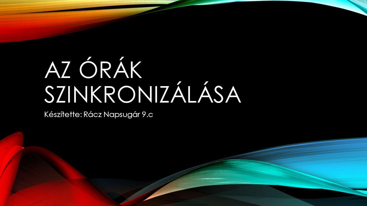 AZ ÓRÁK SZINKRONIZÁLÁSA Készítette: Rácz Napsugár 9.c
