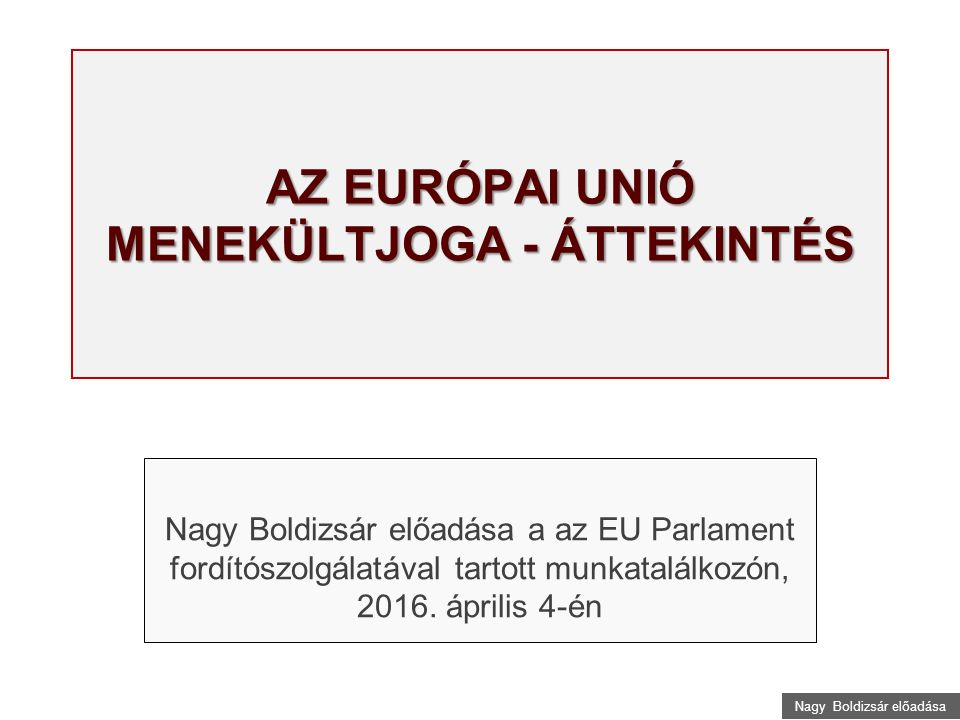 Nagy Boldizsár előadása AZ EURÓPAI UNIÓ MENEKÜLTJOGA - ÁTTEKINTÉS Nagy Boldizsár előadása a az EU Parlament fordítószolgálatával tartott munkatalálkozón, 2016.