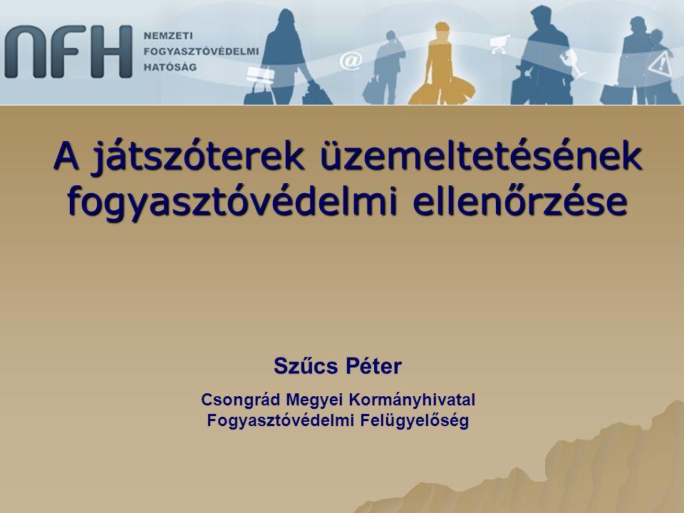 A játszóterek üzemeltetésének fogyasztóvédelmi ellenőrzése Szűcs Péter Csongrád Megyei Kormányhivatal Fogyasztóvédelmi Felügyelőség