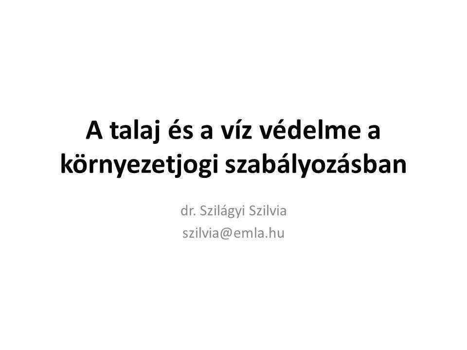 A talaj és a víz védelme a környezetjogi szabályozásban dr. Szilágyi Szilvia szilvia@emla.hu