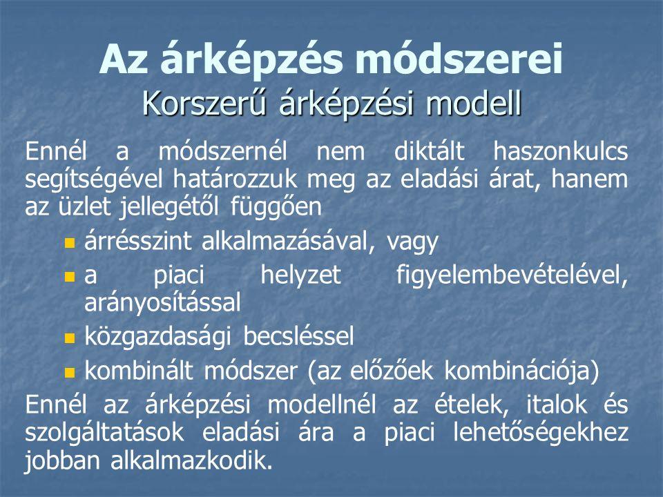Korszerű árképzési modell Az árképzés módszerei Korszerű árképzési modell Ennél a módszernél nem diktált haszonkulcs segítségével határozzuk meg az eladási árat, hanem az üzlet jellegétől függően árrésszint alkalmazásával, vagy a piaci helyzet figyelembevételével, arányosítással közgazdasági becsléssel kombinált módszer (az előzőek kombinációja) Ennél az árképzési modellnél az ételek, italok és szolgáltatások eladási ára a piaci lehetőségekhez jobban alkalmazkodik.