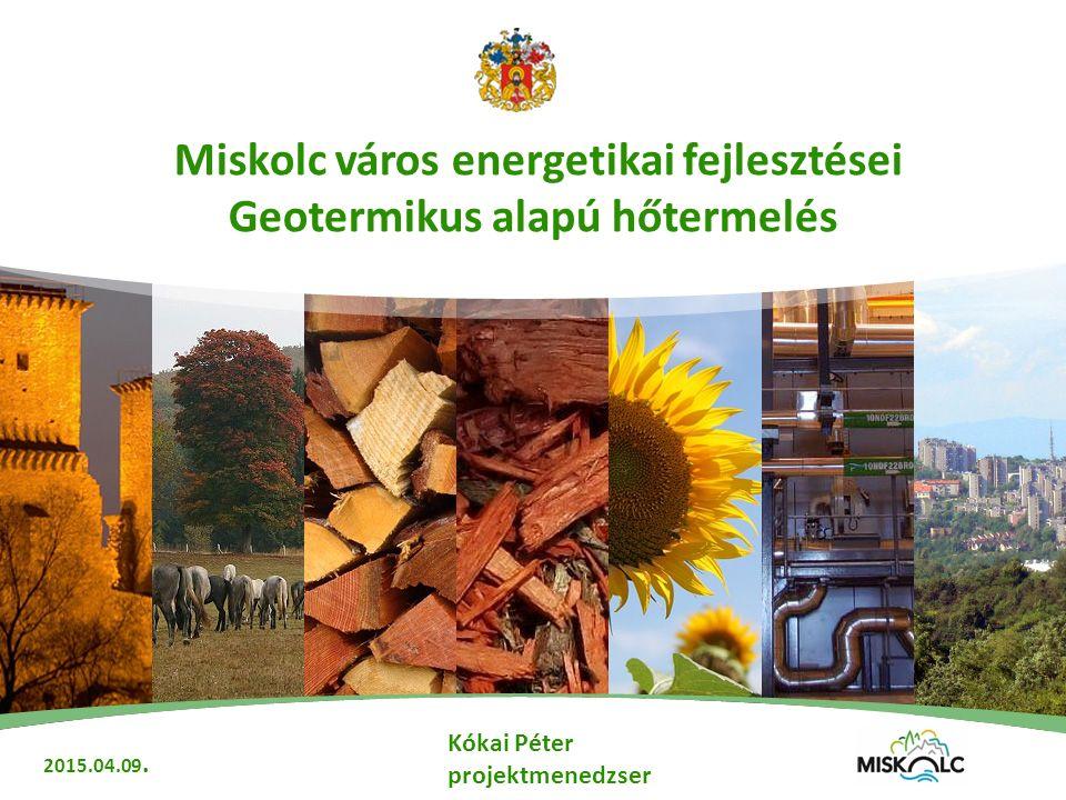 Miskolc város energetikai fejlesztései Geotermikus alapú hőtermelés 2015.04.09.