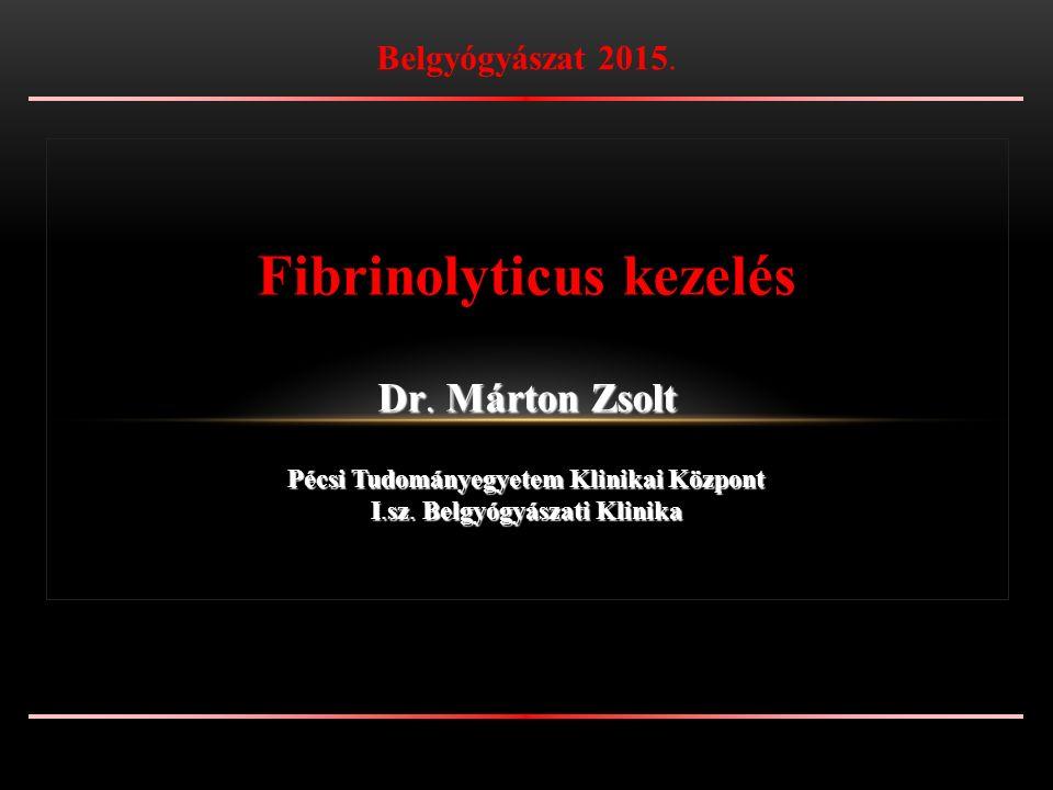 Fibrinolyticus kezelés Dr. Márton Zsolt Pécsi Tudományegyetem Klinikai Központ I.sz.