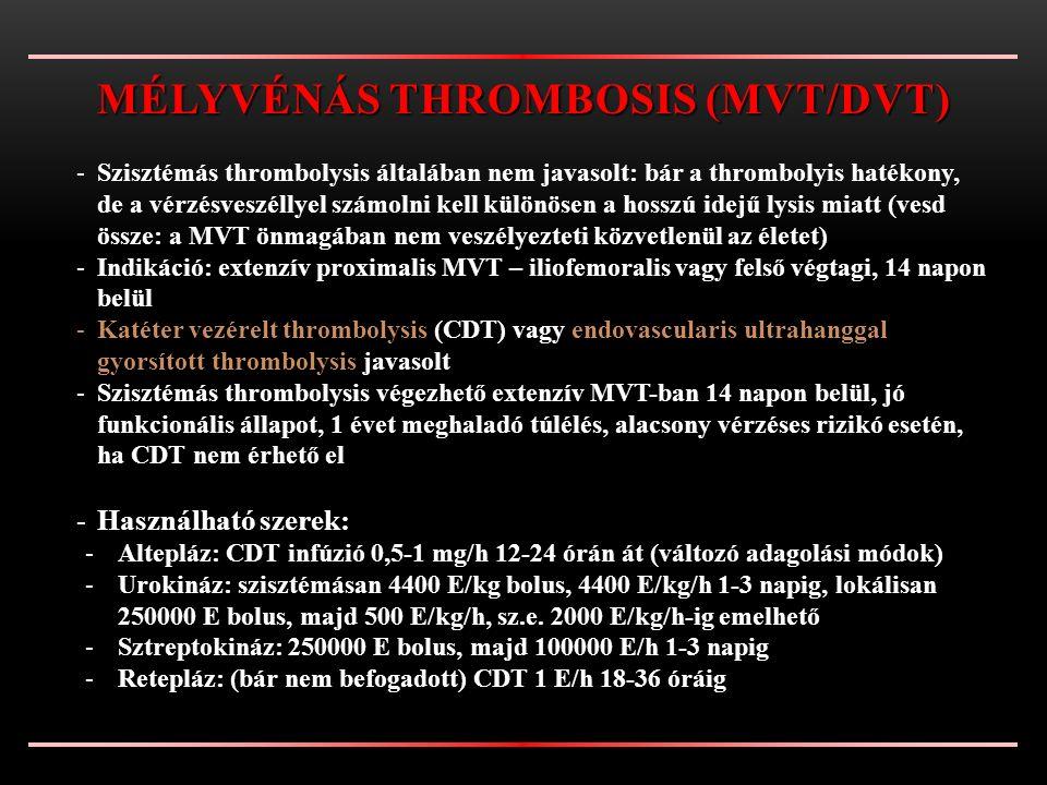 -Szisztémás thrombolysis általában nem javasolt: bár a thrombolyis hatékony, de a vérzésveszéllyel számolni kell különösen a hosszú idejű lysis miatt (vesd össze: a MVT önmagában nem veszélyezteti közvetlenül az életet) -Indikáció: extenzív proximalis MVT – iliofemoralis vagy felső végtagi, 14 napon belül -Katéter vezérelt thrombolysis (CDT) vagy endovascularis ultrahanggal gyorsított thrombolysis javasolt -Szisztémás thrombolysis végezhető extenzív MVT-ban 14 napon belül, jó funkcionális állapot, 1 évet meghaladó túlélés, alacsony vérzéses rizikó esetén, ha CDT nem érhető el -Használható szerek: -Altepláz: CDT infúzió 0,5-1 mg/h 12-24 órán át (változó adagolási módok) -Urokináz: szisztémásan 4400 E/kg bolus, 4400 E/kg/h 1-3 napig, lokálisan 250000 E bolus, majd 500 E/kg/h, sz.e.