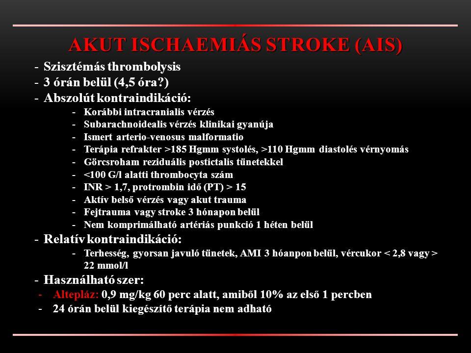 -Szisztémás thrombolysis -3 órán belül (4,5 óra?) -Abszolút kontraindikáció: -Korábbi intracranialis vérzés -Subarachnoidealis vérzés klinikai gyanúja -Ismert arterio-venosus malformatio -Terápia refrakter >185 Hgmm systolés, >110 Hgmm diastolés vérnyomás -Görcsroham reziduális postictalis tünetekkel -<100 G/l alatti thrombocyta szám -INR > 1,7, protrombin idő (PT) > 15 -Aktív belső vérzés vagy akut trauma -Fejtrauma vagy stroke 3 hónapon belül -Nem komprimálható artériás punkció 1 héten belül -Relatív kontraindikáció: -Terhesség, gyorsan javuló tünetek, AMI 3 hóanpon belül, vércukor 22 mmol/l -Használható szer: -Altepláz: -Altepláz: 0,9 mg/kg 60 perc alatt, amiből 10% az első 1 percben -24 órán belül kiegészítő terápia nem adható AKUT ISCHAEMIÁS STROKE (AIS)