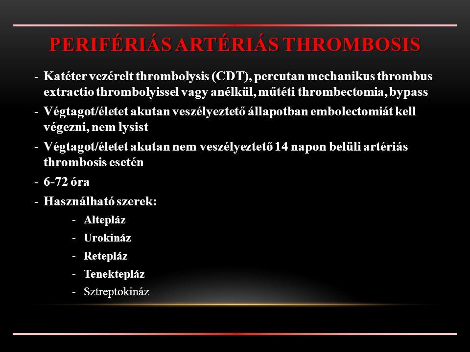 -Katéter vezérelt thrombolysis (CDT), percutan mechanikus thrombus extractio thrombolyissel vagy anélkül, műtéti thrombectomia, bypass -Végtagot/életet akutan veszélyeztető állapotban embolectomiát kell végezni, nem lysist -Végtagot/életet akutan nem veszélyeztető 14 napon belüli artériás thrombosis esetén -6-72 óra -Használható szerek: -Altepláz -Urokináz -Retepláz -Tenektepláz -Sztreptokináz PERIFÉRIÁS ARTÉRIÁS THROMBOSIS