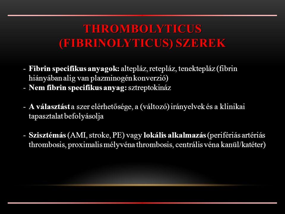 -Fibrin specifikus anyagok: altepláz, retepláz, tenektepláz (fibrin hiányában alig van plazminogén konverzió) -Nem fibrin specifikus anyag: sztreptokináz -A választást a szer elérhetősége, a (változó) irányelvek és a klinikai tapasztalat befolyásolja -Szisztémás (AMI, stroke, PE) vagy lokális alkalmazás (perifériás artériás thrombosis, proximalis mélyvéna thrombosis, centrális véna kanül/katéter) THROMBOLYTICUS (FIBRINOLYTICUS) SZEREK