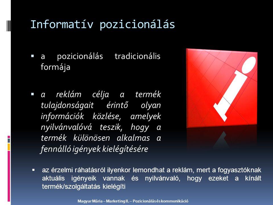 Informatív pozicionálás  a pozicionálás tradicionális formája  a reklám célja a termék tulajdonságait érintő olyan információk közlése, amelyek nyilvánvalóvá teszik, hogy a termék különösen alkalmas a fennálló igények kielégítésére  az érzelmi ráhatásról ilyenkor lemondhat a reklám, mert a fogyasztóknak aktuális igényeik vannak és nyilvánvaló, hogy ezeket a kínált termék/szolgáltatás kielégíti Magyar Mária – Marketing II.