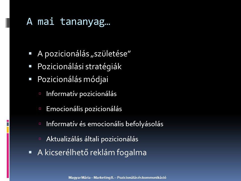 """ A pozicionálás """"születése  Pozicionálási stratégiák  Pozicionálás módjai  Informatív pozicionálás  Emocionális pozicionálás  Informatív és emocionális befolyásolás  Aktualizálás általi pozicionálás  A kicserélhető reklám fogalma A mai tananyag… Magyar Mária – Marketing II."""