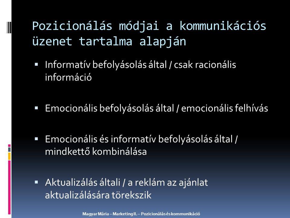 Pozicionálás módjai a kommunikációs üzenet tartalma alapján  Informatív befolyásolás által / csak racionális információ  Emocionális befolyásolás által / emocionális felhívás  Emocionális és informatív befolyásolás által / mindkettő kombinálása  Aktualizálás általi / a reklám az ajánlat aktualizálására törekszik Magyar Mária – Marketing II.