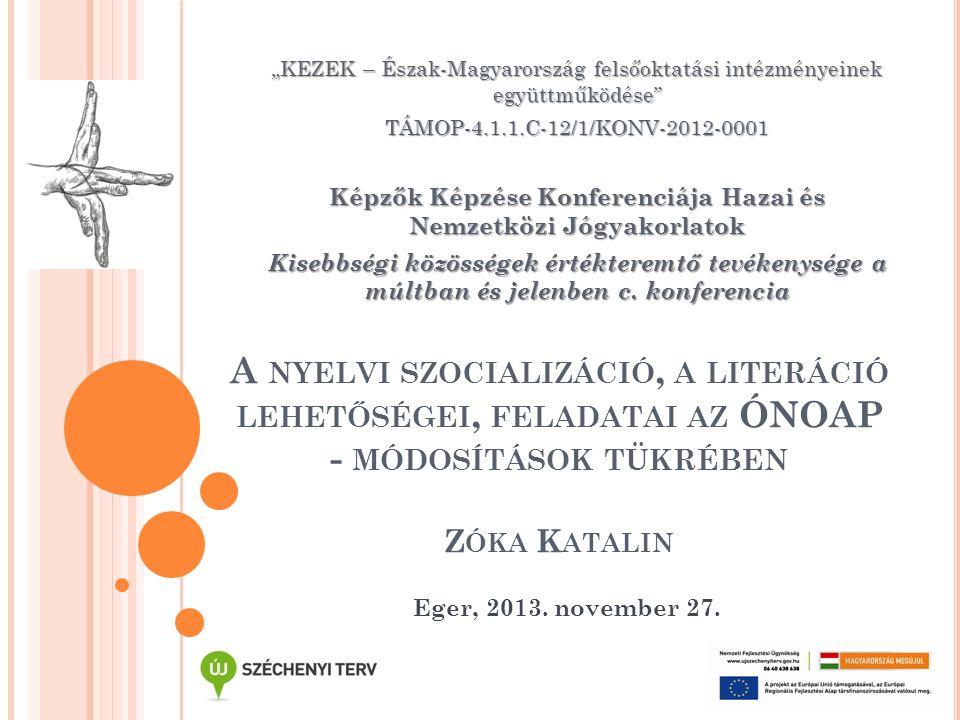 """A NYELVI SZOCIALIZÁCIÓ, A LITERÁCIÓ LEHETŐSÉGEI, FELADATAI AZ ÓNOAP - MÓDOSÍTÁSOK TÜKRÉBEN Z ÓKA K ATALIN """"KEZEK – Észak-Magyarország felsőoktatási in"""