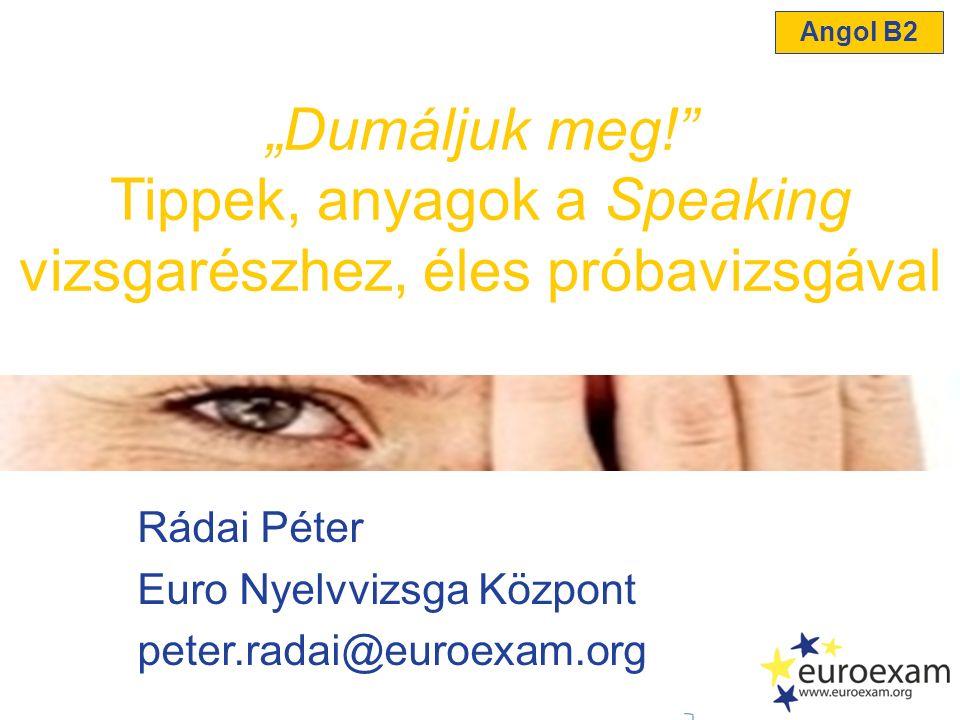 """Rádai Péter Euro Nyelvvizsga Központ peter.radai@euroexam.org """"Dumáljuk meg!"""" Tippek, anyagok a Speaking vizsgarészhez, éles próbavizsgával Angol B2"""