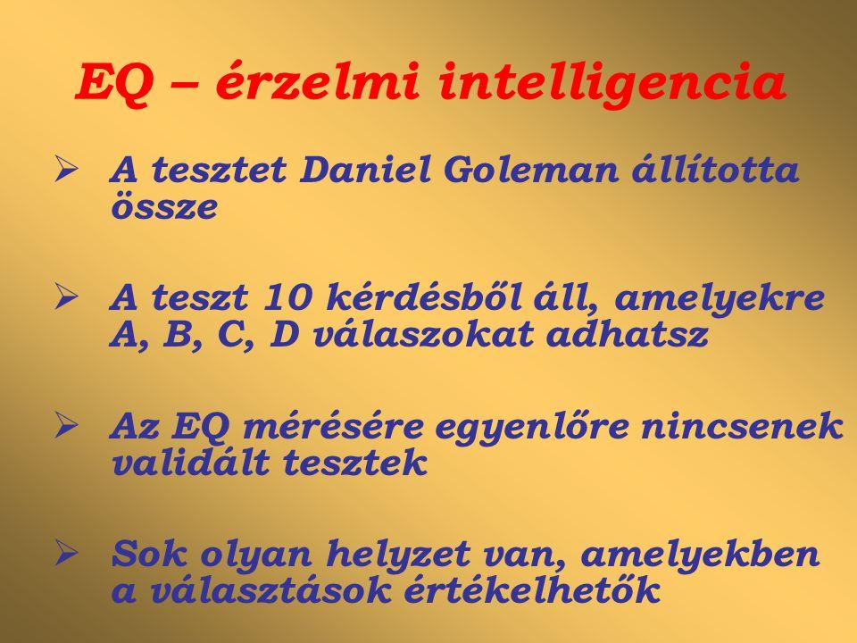 EQ – érzelmi intelligencia  A tesztet Daniel Goleman állította össze  A teszt 10 kérdésből áll, amelyekre A, B, C, D válaszokat adhatsz  Az EQ mérésére egyenlőre nincsenek validált tesztek  Sok olyan helyzet van, amelyekben a választások értékelhetők