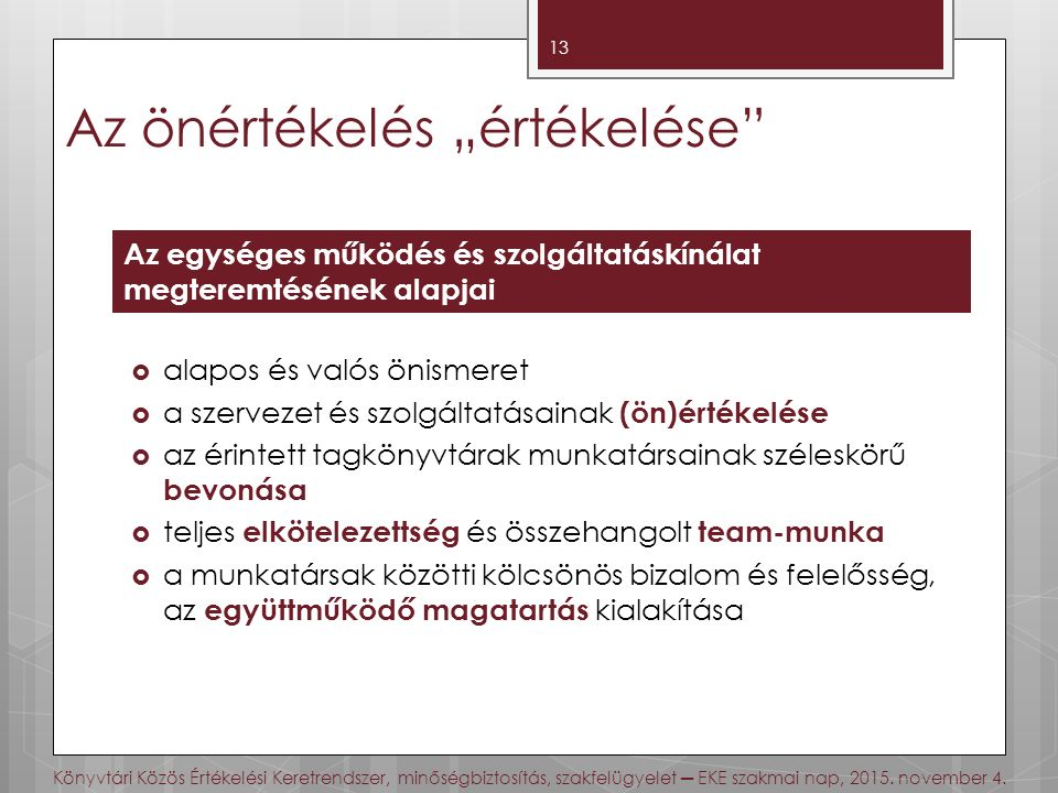 """Az önértékelés """"értékelése  alapos és valós önismeret  a szervezet és szolgáltatásainak (ön)értékelése  az érintett tagkönyvtárak munkatársainak széleskörű bevonása  teljes elkötelezettség és összehangolt team-munka  a munkatársak közötti kölcsönös bizalom és felelősség, az együttműködő magatartás kialakítása 13 Az egységes működés és szolgáltatáskínálat megteremtésének alapjai Könyvtári Közös Értékelési Keretrendszer, minőségbiztosítás, szakfelügyelet ─ EKE szakmai nap, 2015."""