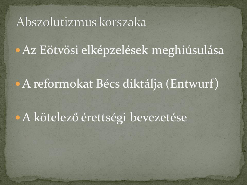 Az Eötvösi elképzelések meghiúsulása A reformokat Bécs diktálja (Entwurf) A kötelező érettségi bevezetése