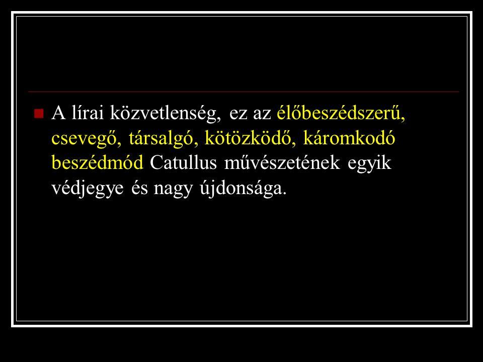 A lírai közvetlenség, ez az élőbeszédszerű, csevegő, társalgó, kötözködő, káromkodó beszédmód Catullus művészetének egyik védjegye és nagy újdonsága.
