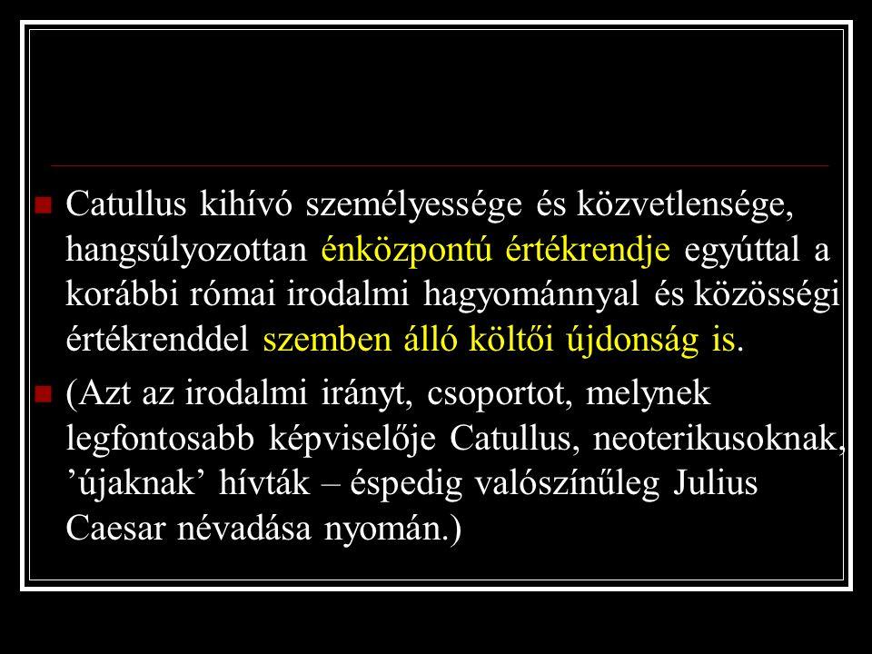 Catullus kihívó személyessége és közvetlensége, hangsúlyozottan énközpontú értékrendje egyúttal a korábbi római irodalmi hagyománnyal és közösségi értékrenddel szemben álló költői újdonság is.