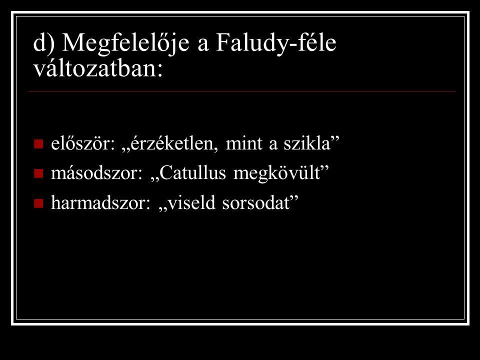 """d) Megfelelője a Faludy-féle változatban: először: """"érzéketlen, mint a szikla másodszor: """"Catullus megkövült harmadszor: """"viseld sorsodat"""