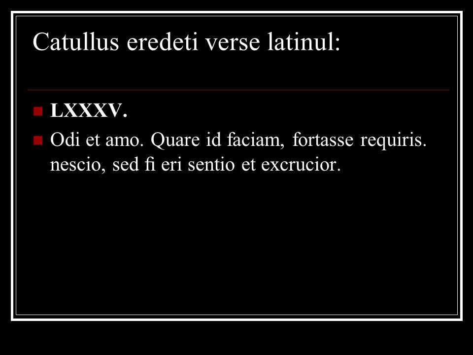 Catullus eredeti verse latinul: LXXXV. Odi et amo. Quare id faciam, fortasse requiris. nescio, sed fi eri sentio et excrucior.