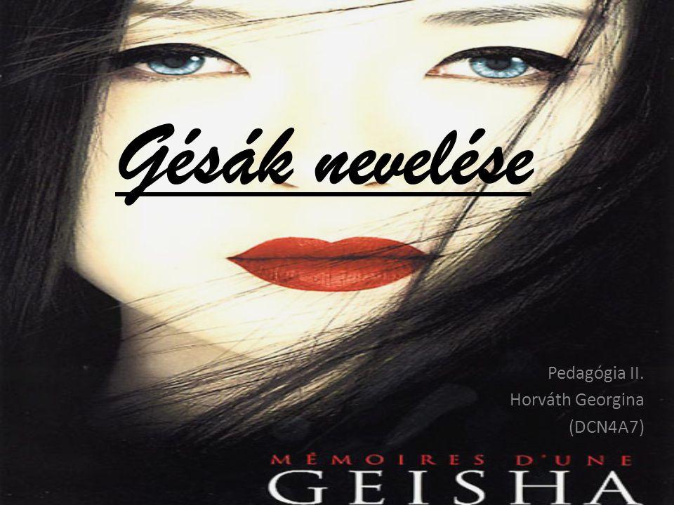 Gésák nevelése Pedagógia II. Horváth Georgina (DCN4A7)