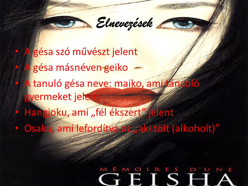 """Elnevezések A gésa szó művészt jelent A gésa másnéven geiko A tanuló gésa neve: maiko, ami táncoló gyermeket jelent Hangjoku, ami """"fél ékszert jelent Osaku, ami lefordítva az """"aki tölt (alkoholt)"""