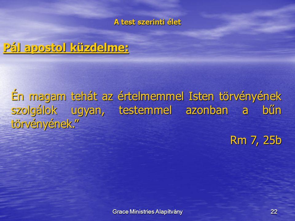 22 A test szerinti élet Pál apostol küzdelme: Én magam tehát az értelmemmel Isten törvényének szolgálok ugyan, testemmel azonban a bűn törvényének. Rm 7, 25b Grace Ministries Alapítvány