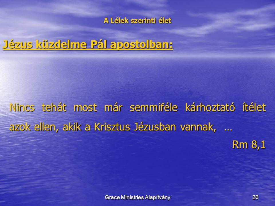 26 A Lélek szerinti élet Jézus küzdelme Pál apostolban: Nincs tehát most már semmiféle kárhoztató ítélet azok ellen, akik a Krisztus Jézusban vannak, … Rm 8,1 Grace Ministries Alapítvány