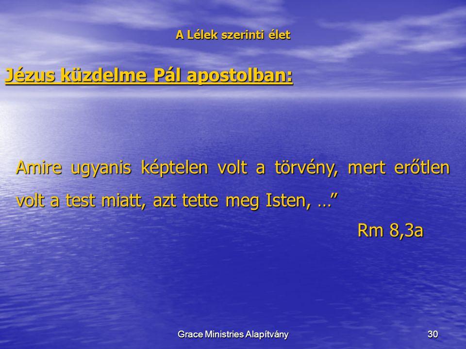 30 A Lélek szerinti élet Jézus küzdelme Pál apostolban: Amire ugyanis képtelen volt a törvény, mert erőtlen volt a test miatt, azt tette meg Isten, … Rm 8,3a Grace Ministries Alapítvány