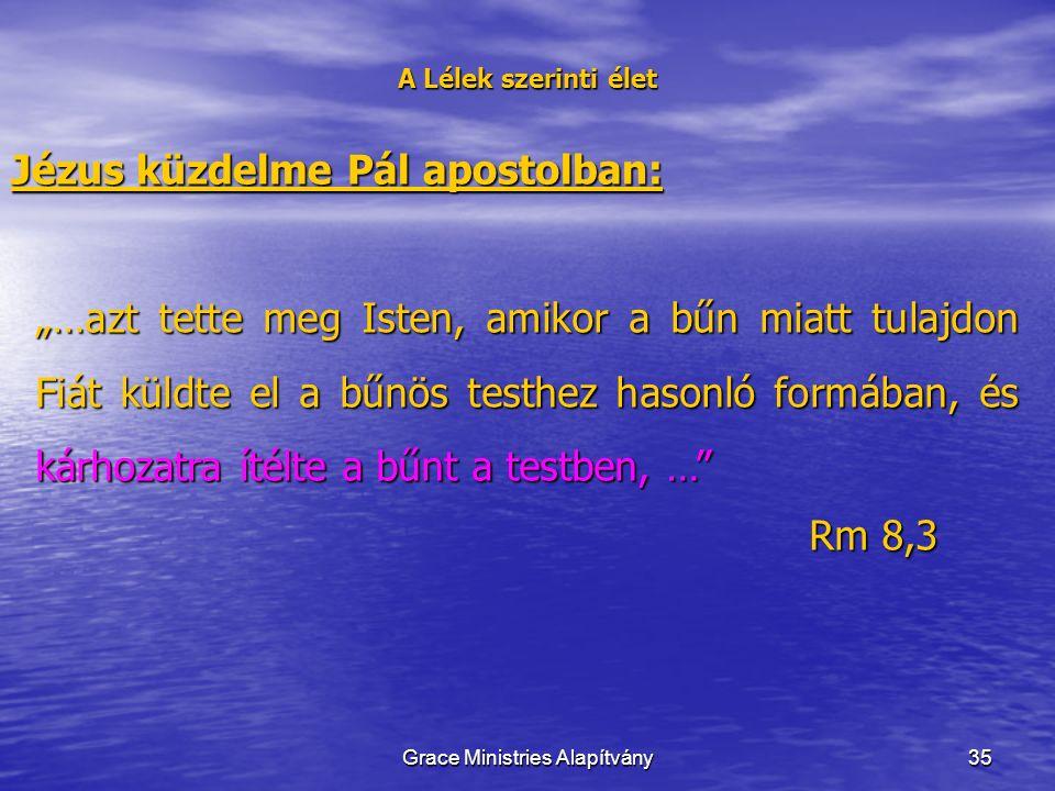 """35 A Lélek szerinti élet Jézus küzdelme Pál apostolban: """"…azt tette meg Isten, amikor a bűn miatt tulajdon Fiát küldte el a bűnös testhez hasonló formában, és kárhozatra ítélte a bűnt a testben, … Rm 8,3 Grace Ministries Alapítvány"""