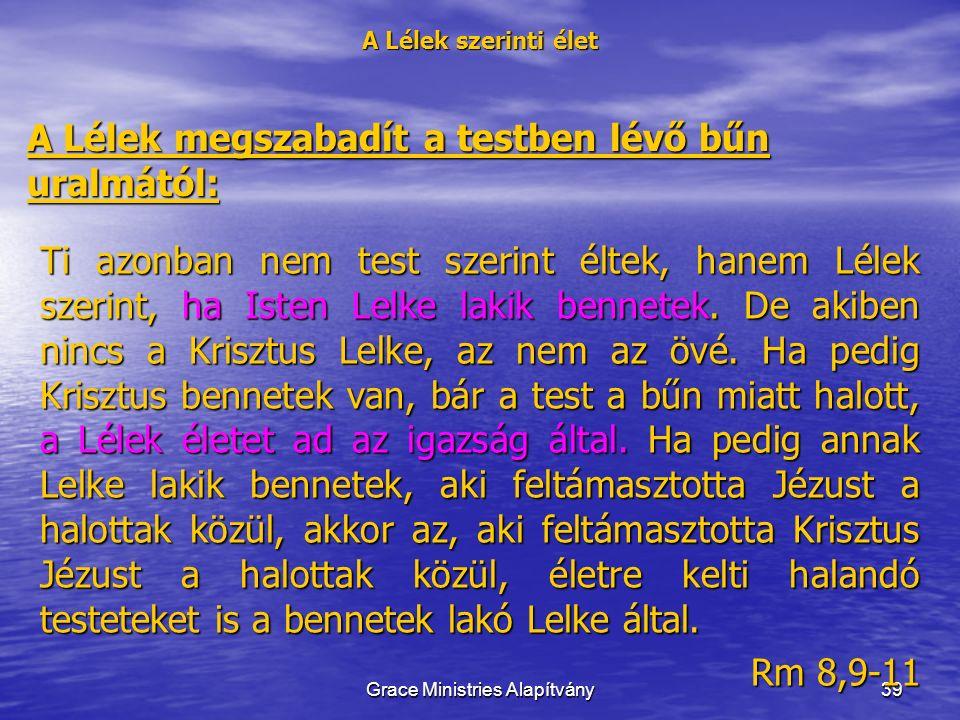 39 A Lélek szerinti élet A Lélek megszabadít a testben lévő bűn uralmától: Ti azonban nem test szerint éltek, hanem Lélek szerint, ha Isten Lelke lakik bennetek.