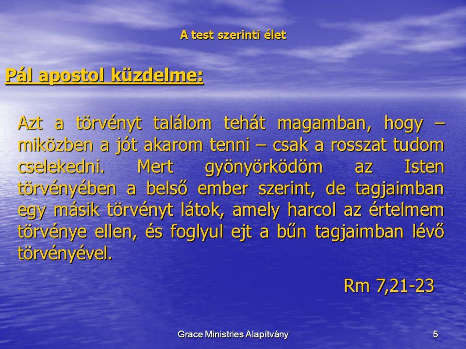 16 A test szerinti élet Pál apostol küzdelme: Mert tudom, hogy énbennem, vagyis a testemben nem lakik jó, minthogy arra, hogy akarjam a jót, van lehetőségem, de arra, hogy megtegyem, nincs.
