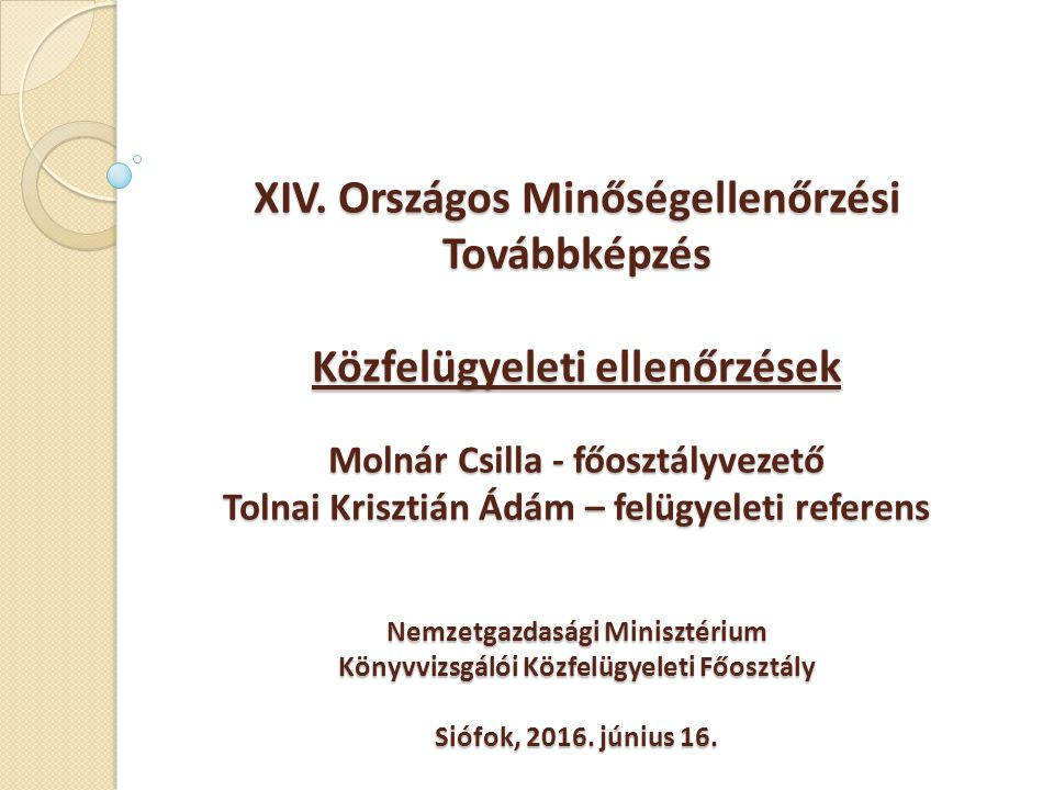XIV. Országos Minőségellenőrzési Továbbképzés Közfelügyeleti ellenőrzések Molnár Csilla - főosztályvezető Tolnai Krisztián Ádám – felügyeleti referens