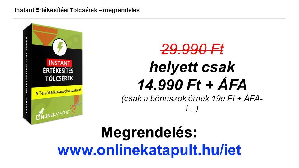 Instant Értékesítési Tölcsérek – megrendelés 29.990 Ft helyett csak 14.990 Ft + ÁFA (csak a bónuszok érnek 19e Ft + ÁFA- t...) Megrendelés: www.onlinekatapult.hu/iet