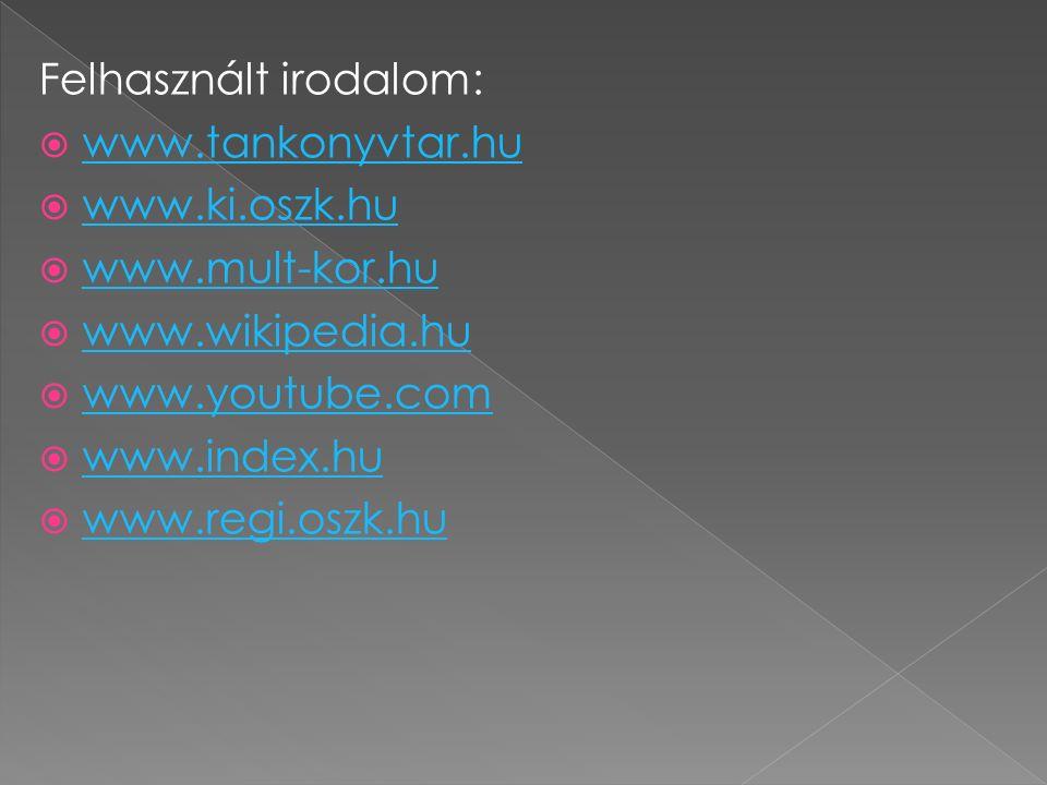 Felhasznált irodalom:  www.tankonyvtar.hu www.tankonyvtar.hu  www.ki.oszk.hu www.ki.oszk.hu  www.mult-kor.hu www.mult-kor.hu  www.wikipedia.hu www