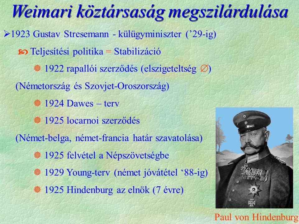  1923 Gustav Stresemann - külügyminiszter ('29-ig)  Teljesítési politika = Stabilizáció  1922 rapallói szerződés (elszigeteltség  ) (Németország és Szovjet-Oroszország)  1924 Dawes – terv  1925 locarnoi szerződés (Német-belga, német-francia határ szavatolása)  1925 felvétel a Népszövetségbe  1929 Young-terv (német jóvátétel '88-ig)  1925 Hindenburg az elnök (7 évre) Weimari köztársaság megszilárdulása Paul von Hindenburg